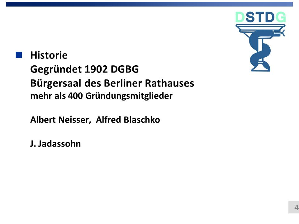 4 n Historie Gegründet 1902 DGBG Bürgersaal des Berliner Rathauses mehr als 400 Gründungsmitglieder Albert Neisser, Alfred Blaschko J. Jadassohn