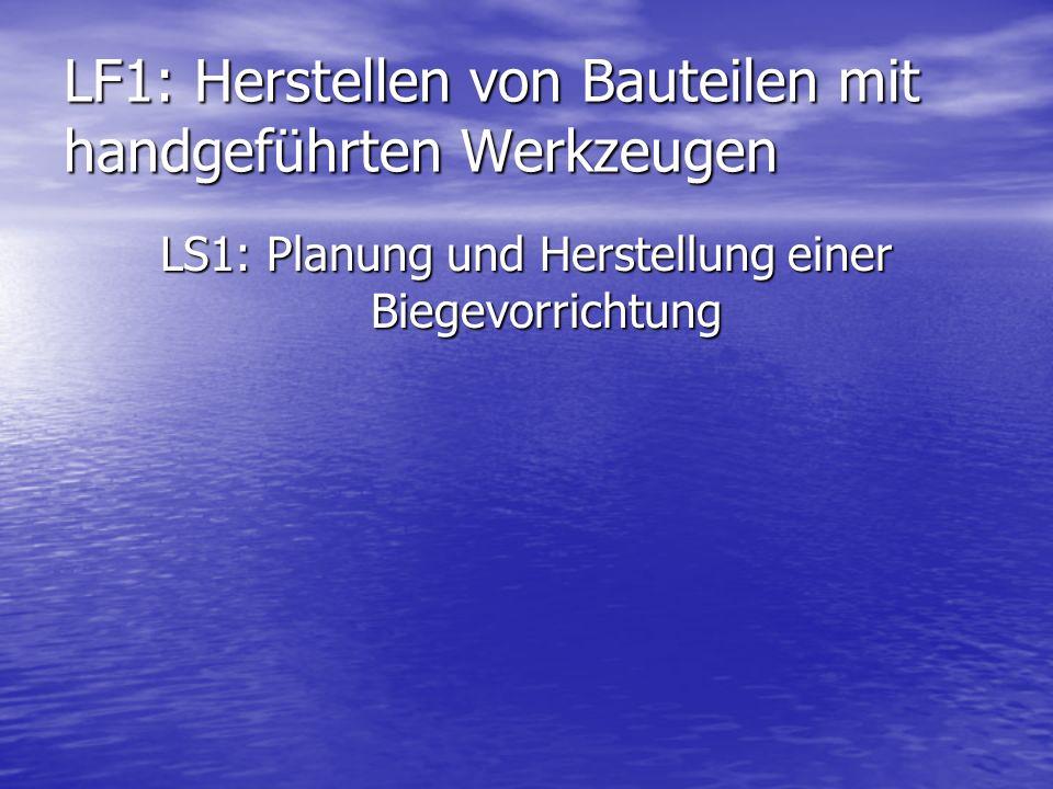 LF1: Herstellen von Bauteilen mit handgeführten Werkzeugen LS1: Planung und Herstellung einer Biegevorrichtung