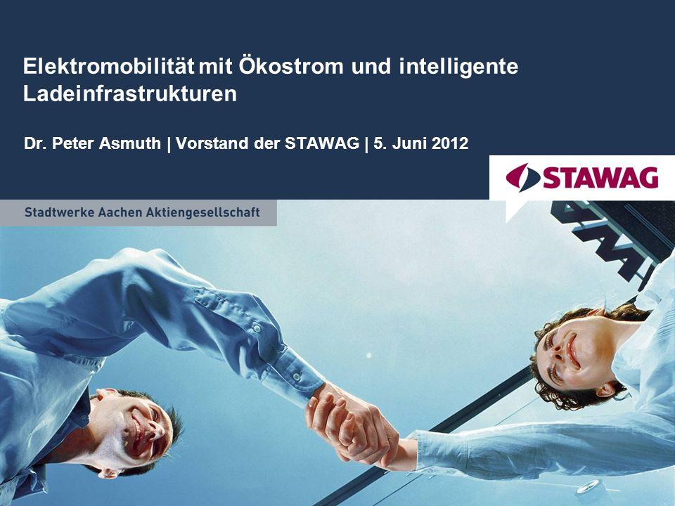 Elektromobilität mit Ökostrom und intelligente Ladeinfrastrukturen Dr. Peter Asmuth | Vorstand der STAWAG | 5. Juni 2012