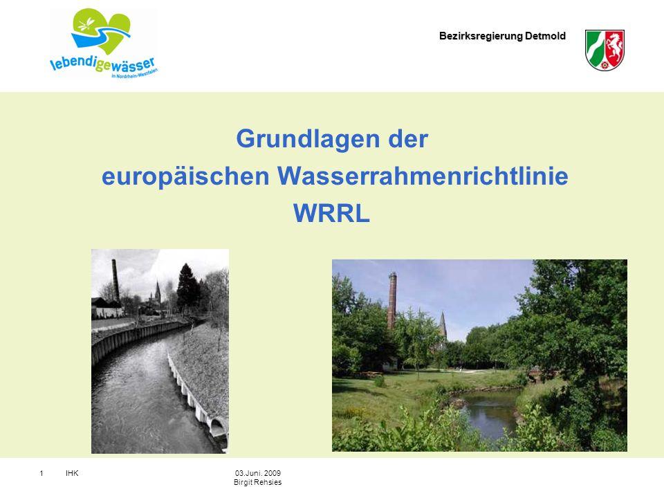 Bezirksregierung Detmold IHK103.Juni. 2009 Birgit Rehsies Grundlagen der europäischen Wasserrahmenrichtlinie WRRL