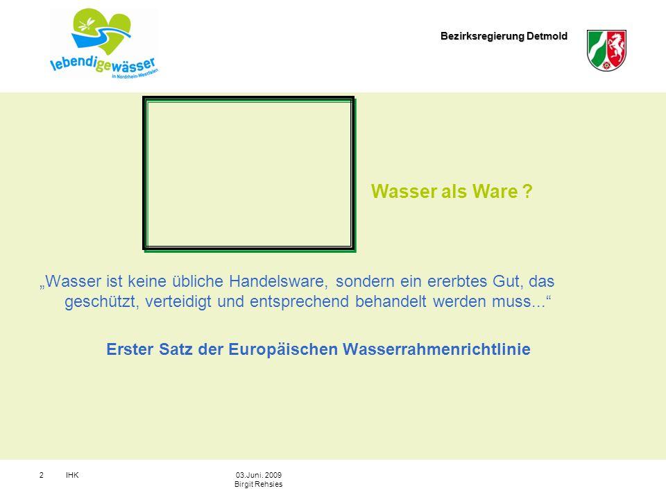 Bezirksregierung Detmold IHK203.Juni. 2009 Birgit Rehsies Wasser ist keine übliche Handelsware, sondern ein ererbtes Gut, das geschützt, verteidigt un