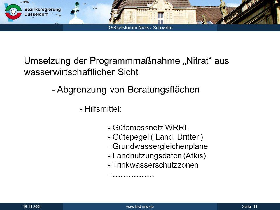 www.brd.nrw.de 11Seite 19.11.2008 Gebietsforum Niers / Schwalm Umsetzung der Programmmaßnahme Nitrat aus wasserwirtschaftlicher Sicht - Abgrenzung von Beratungsflächen - Hilfsmittel: - Gütemessnetz WRRL - Gütepegel ( Land, Dritter ) - Grundwassergleichenpläne - Landnutzungsdaten (Atkis) - Trinkwasserschutzzonen - …………….