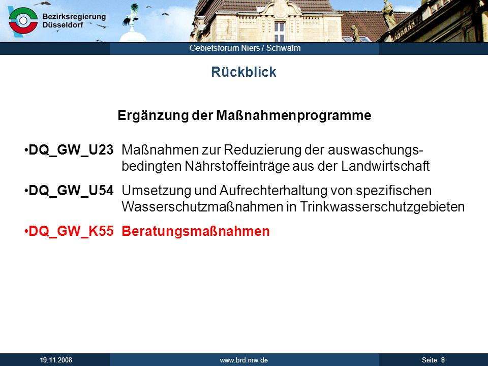 www.brd.nrw.de 8Seite 19.11.2008 Gebietsforum Niers / Schwalm Rückblick Ergänzung der Maßnahmenprogramme DQ_GW_U23 Maßnahmen zur Reduzierung der auswaschungs- bedingten Nährstoffeinträge aus der Landwirtschaft DQ_GW_U54Umsetzung und Aufrechterhaltung von spezifischen Wasserschutzmaßnahmen in Trinkwasserschutzgebieten DQ_GW_K55Beratungsmaßnahmen