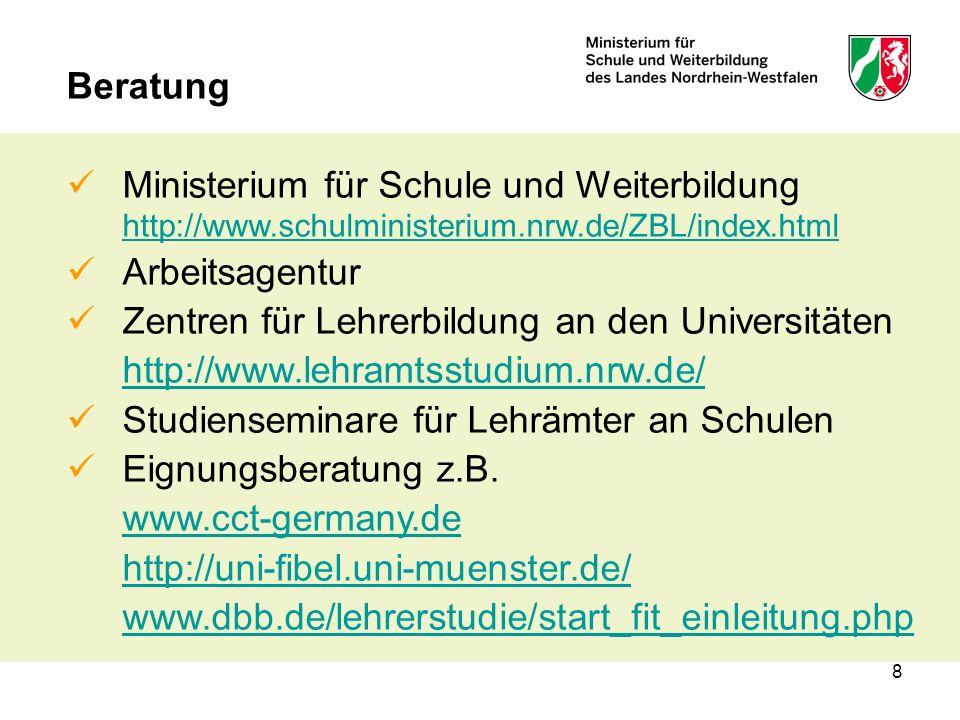 8 Beratung Ministerium für Schule und Weiterbildung http://www.schulministerium.nrw.de/ZBL/index.html http://www.schulministerium.nrw.de/ZBL/index.html Arbeitsagentur Zentren für Lehrerbildung an den Universitäten http://www.lehramtsstudium.nrw.de/ Studienseminare für Lehrämter an Schulen Eignungsberatung z.B.