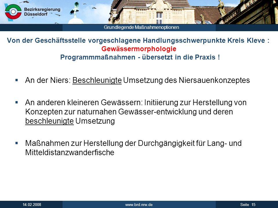www.brd.nrw.de 15Seite 14.02.2008 Grundlegende Maßnahmenoptionen Von der Geschäftsstelle vorgeschlagene Handlungsschwerpunkte Kreis Kleve : Gewässermorphologie Programmmaßnahmen - übersetzt in die Praxis .