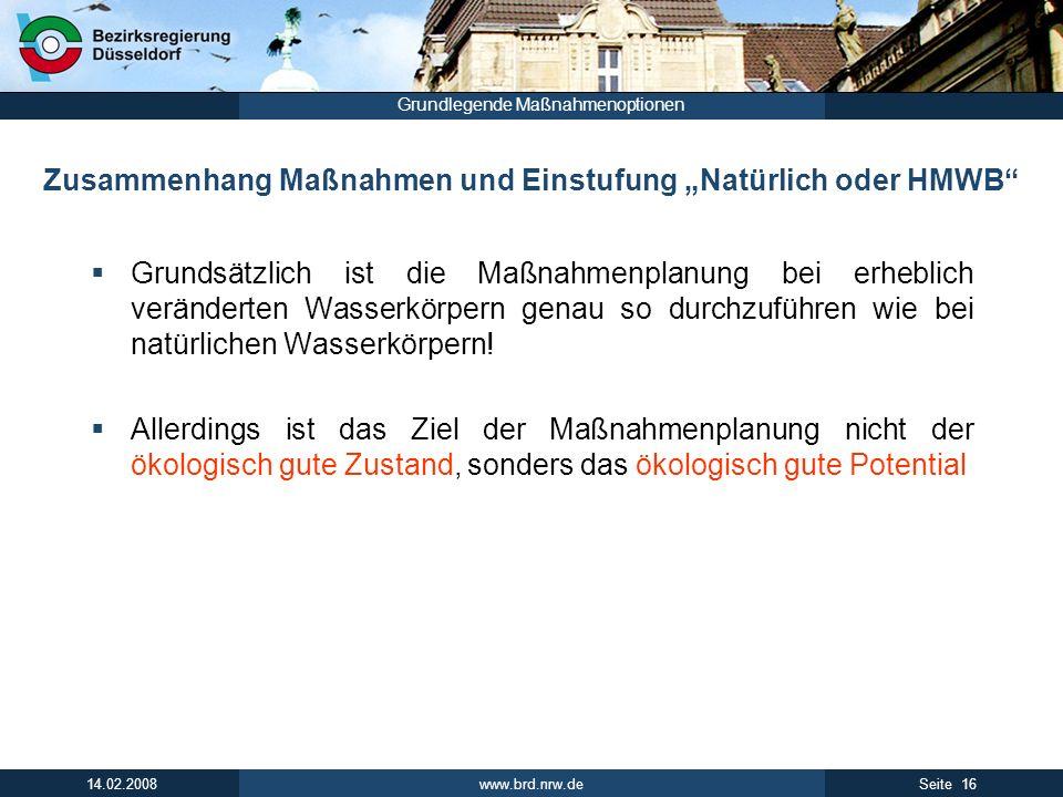 www.brd.nrw.de 16Seite 14.02.2008 Grundlegende Maßnahmenoptionen Zusammenhang Maßnahmen und Einstufung Natürlich oder HMWB Grundsätzlich ist die Maßnahmenplanung bei erheblich veränderten Wasserkörpern genau so durchzuführen wie bei natürlichen Wasserkörpern.