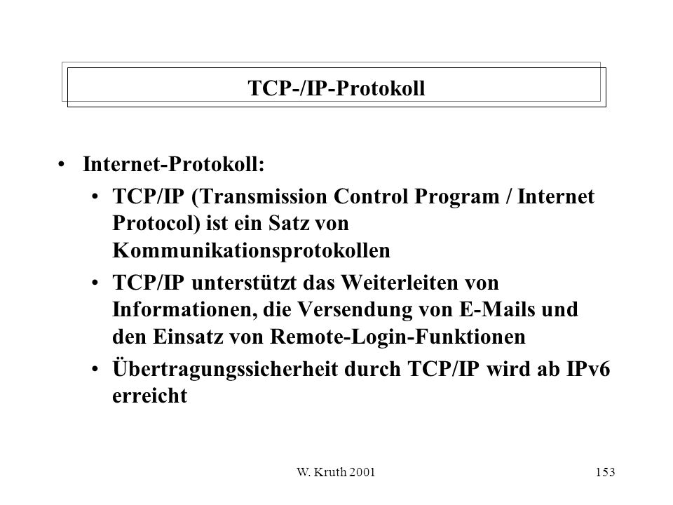 W. Kruth 2001153 TCP-/IP-Protokoll Internet-Protokoll: TCP/IP (Transmission Control Program / Internet Protocol) ist ein Satz von Kommunikationsprotok