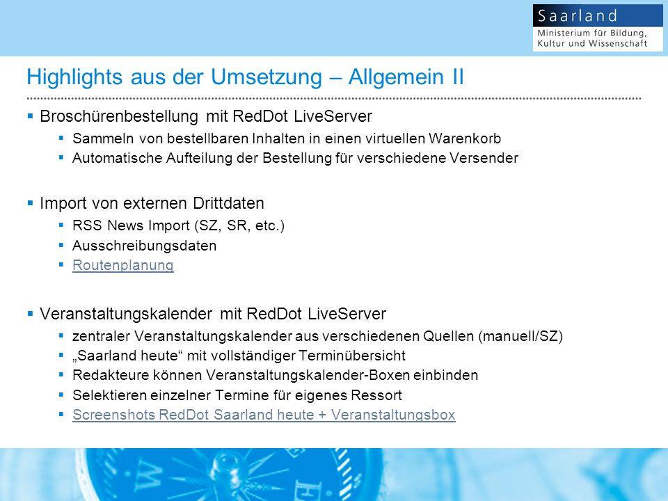 Highlights aus der Umsetzung – Allgemein II Broschürenbestellung mit RedDot LiveServer Sammeln von bestellbaren Inhalten in einen virtuellen Warenkorb Automatische Aufteilung der Bestellung für verschiedene Versender Import von externen Drittdaten RSS News Import (SZ, SR, etc.) Ausschreibungsdaten Routenplanung Veranstaltungskalender mit RedDot LiveServer zentraler Veranstaltungskalender aus verschiedenen Quellen (manuell/SZ) Saarland heute mit vollständiger Terminübersicht Redakteure können Veranstaltungskalender-Boxen einbinden Selektieren einzelner Termine für eigenes Ressort Screenshots RedDot Saarland heute + Veranstaltungsbox