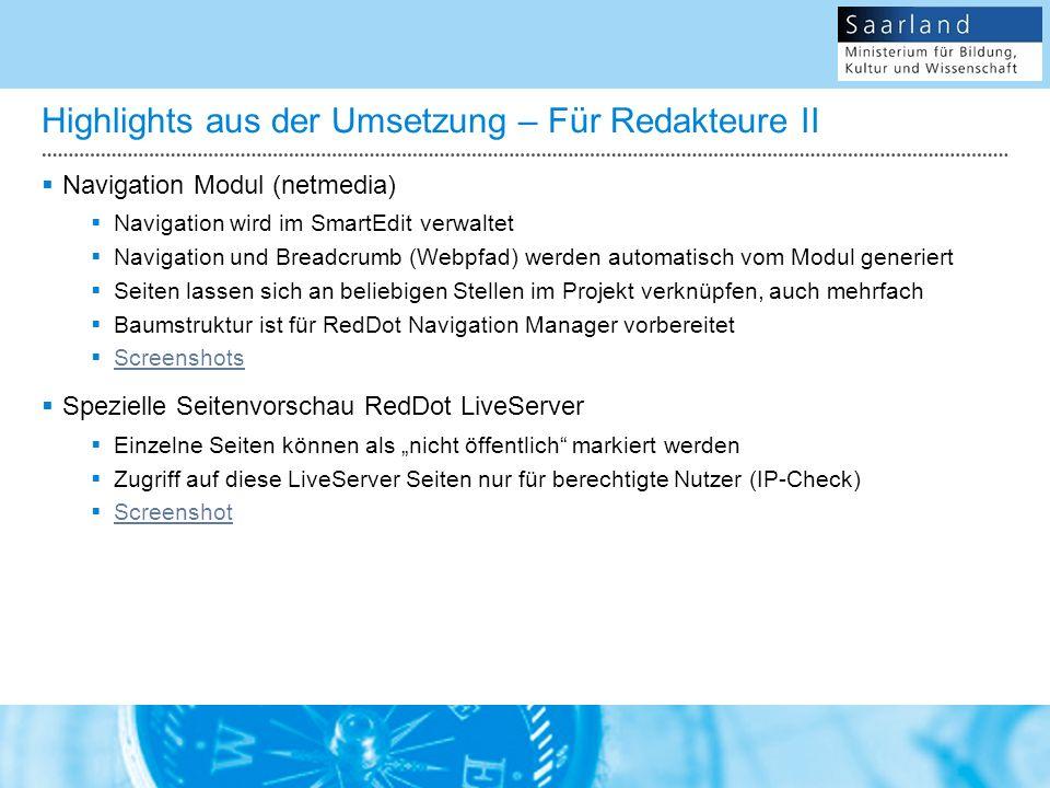 Highlights aus der Umsetzung – Für Redakteure II Navigation Modul (netmedia) Navigation wird im SmartEdit verwaltet Navigation und Breadcrumb (Webpfad) werden automatisch vom Modul generiert Seiten lassen sich an beliebigen Stellen im Projekt verknüpfen, auch mehrfach Baumstruktur ist für RedDot Navigation Manager vorbereitet Screenshots Spezielle Seitenvorschau RedDot LiveServer Einzelne Seiten können als nicht öffentlich markiert werden Zugriff auf diese LiveServer Seiten nur für berechtigte Nutzer (IP-Check) Screenshot
