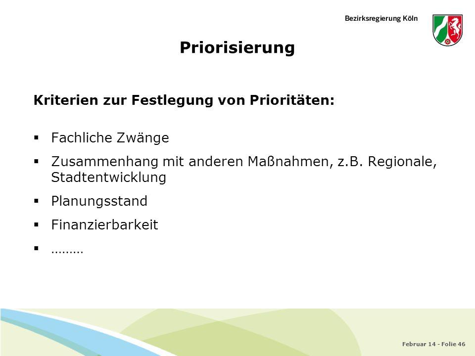 Februar 14 - Folie 46 Priorisierung Kriterien zur Festlegung von Prioritäten: Fachliche Zwänge Zusammenhang mit anderen Maßnahmen, z.B. Regionale, Sta