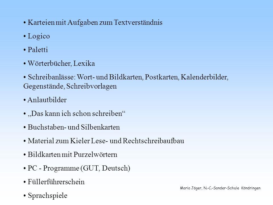 Maria Jäger, N.-C.-Sander-Schule Köndringen Karteien mit Aufgaben zum Textverständnis Logico Paletti Wörterbücher, Lexika Schreibanlässe: Wort- und Bildkarten, Postkarten, Kalenderbilder, Gegenstände, Schreibvorlagen Anlautbilder Das kann ich schon schreiben Buchstaben- und Silbenkarten Material zum Kieler Lese- und Rechtschreibaufbau Bildkarten mit Purzelwörtern PC - Programme (GUT, Deutsch) Füllerführerschein Sprachspiele