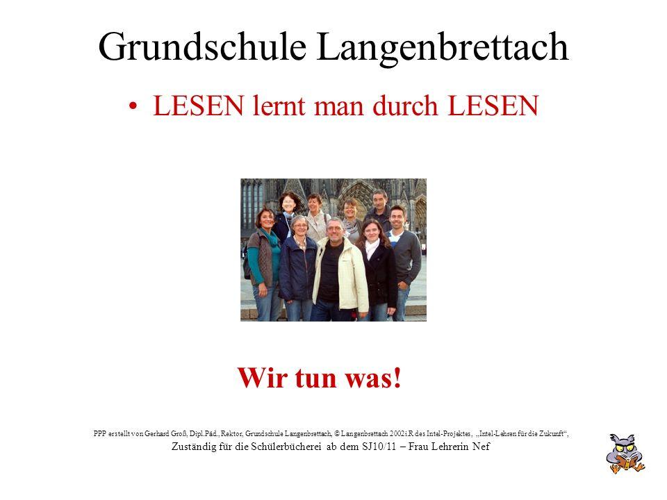 Grundschule Langenbrettach LESEN lernt man durch LESEN Wir tun was! PPP erstellt von Gerhard Groß, Dipl.Päd., Rektor, Grundschule Langenbrettach, © La