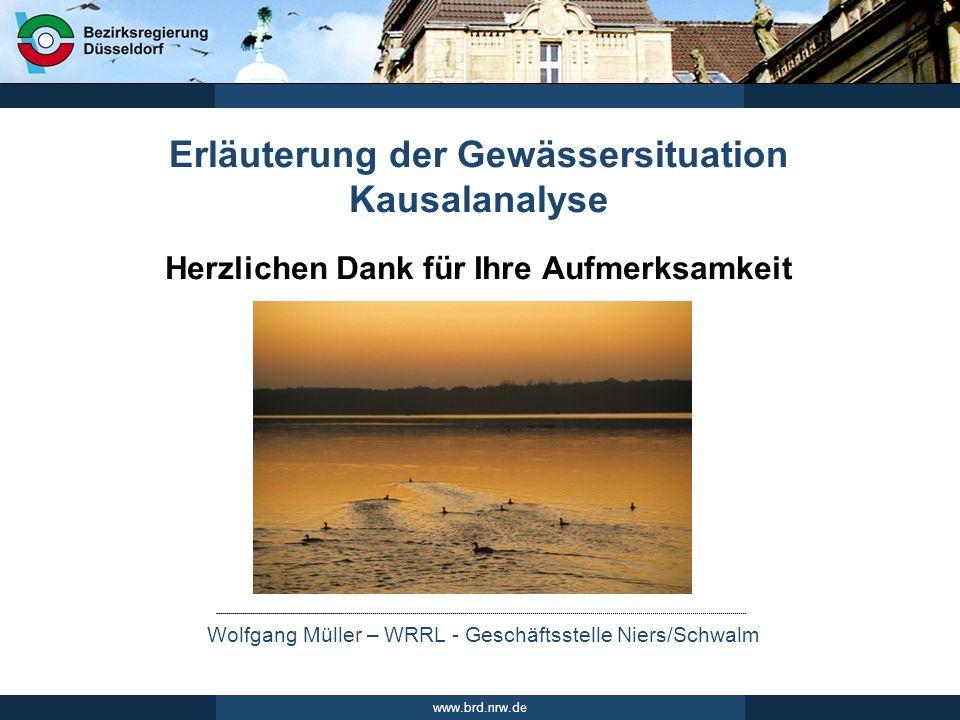 Wolfgang Müller – WRRL - Geschäftsstelle Niers/Schwalm www.brd.nrw.de Herzlichen Dank für Ihre Aufmerksamkeit Erläuterung der Gewässersituation Kausal