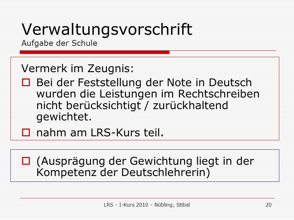 LRS - I-Kurs 2010 - Nübling, Stibal20 Verwaltungsvorschrift Aufgabe der Schule Vermerk im Zeugnis: Bei der Feststellung der Note in Deutsch wurden die Leistungen im Rechtschreiben nicht berücksichtigt / zurückhaltend gewichtet.