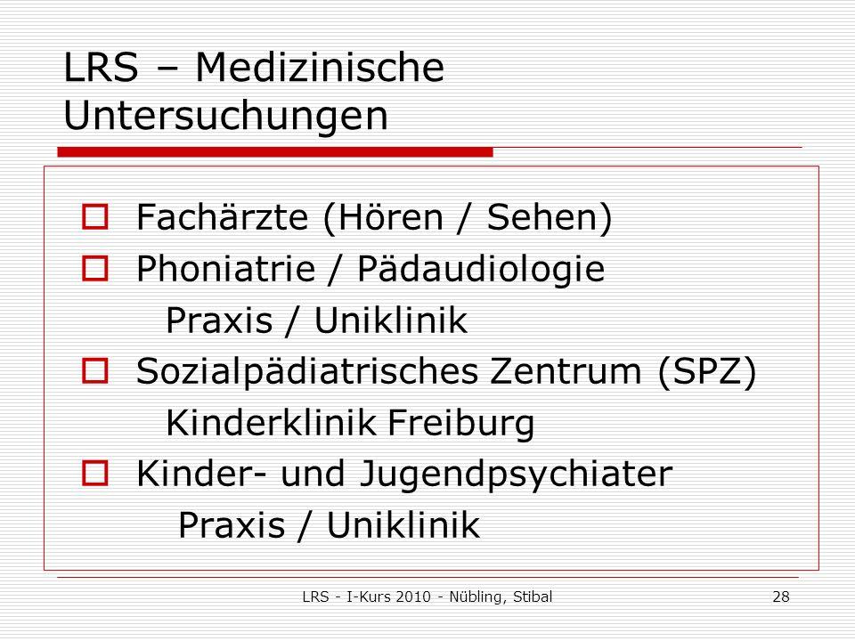 LRS - I-Kurs 2010 - Nübling, Stibal28 LRS – Medizinische Untersuchungen Fachärzte (Hören / Sehen) Phoniatrie / Pädaudiologie Praxis / Uniklinik Sozialpädiatrisches Zentrum (SPZ) Kinderklinik Freiburg Kinder- und Jugendpsychiater Praxis / Uniklinik