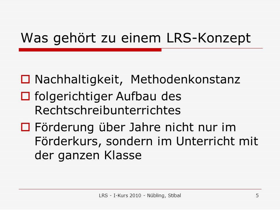 LRS - I-Kurs 2010 - Nübling, Stibal5 Was gehört zu einem LRS-Konzept Nachhaltigkeit, Methodenkonstanz folgerichtiger Aufbau des Rechtschreibunterrichtes Förderung über Jahre nicht nur im Förderkurs, sondern im Unterricht mit der ganzen Klasse