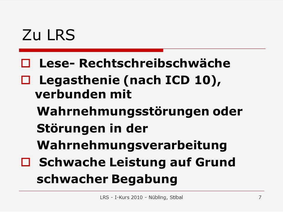 LRS - I-Kurs 2010 - Nübling, Stibal7 Zu LRS Lese- Rechtschreibschwäche Legasthenie (nach ICD 10), verbunden mit Wahrnehmungsstörungen oder Störungen in der Wahrnehmungsverarbeitung Schwache Leistung auf Grund schwacher Begabung