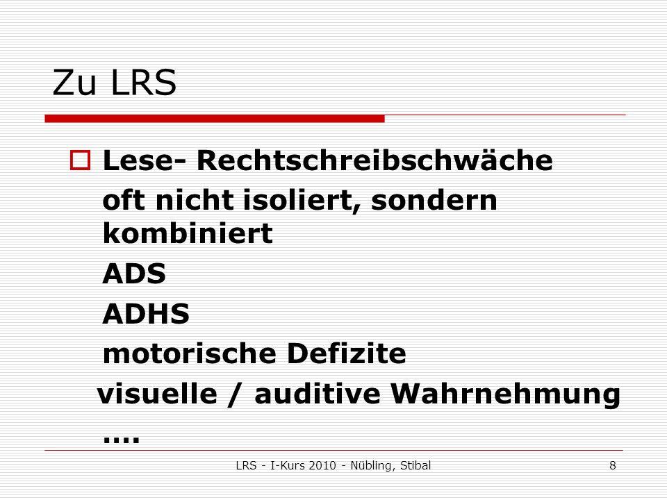 LRS - I-Kurs 2010 - Nübling, Stibal8 Zu LRS Lese- Rechtschreibschwäche oft nicht isoliert, sondern kombiniert ADS ADHS motorische Defizite visuelle / auditive Wahrnehmung ….
