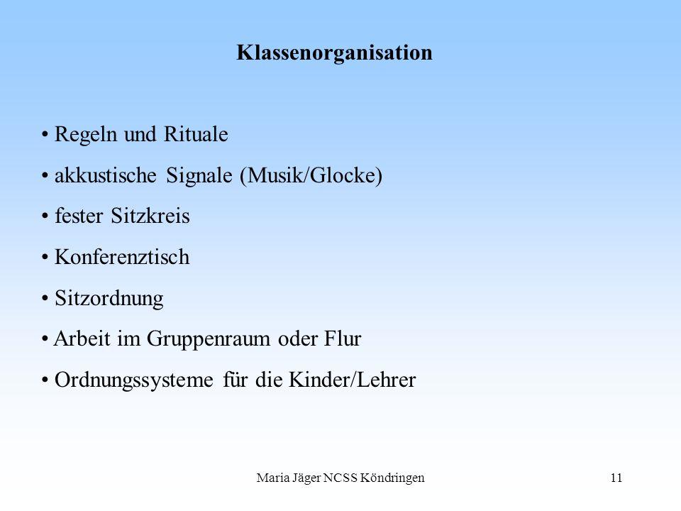 Maria Jäger NCSS Köndringen11 Klassenorganisation Regeln und Rituale akkustische Signale (Musik/Glocke) fester Sitzkreis Konferenztisch Sitzordnung Ar
