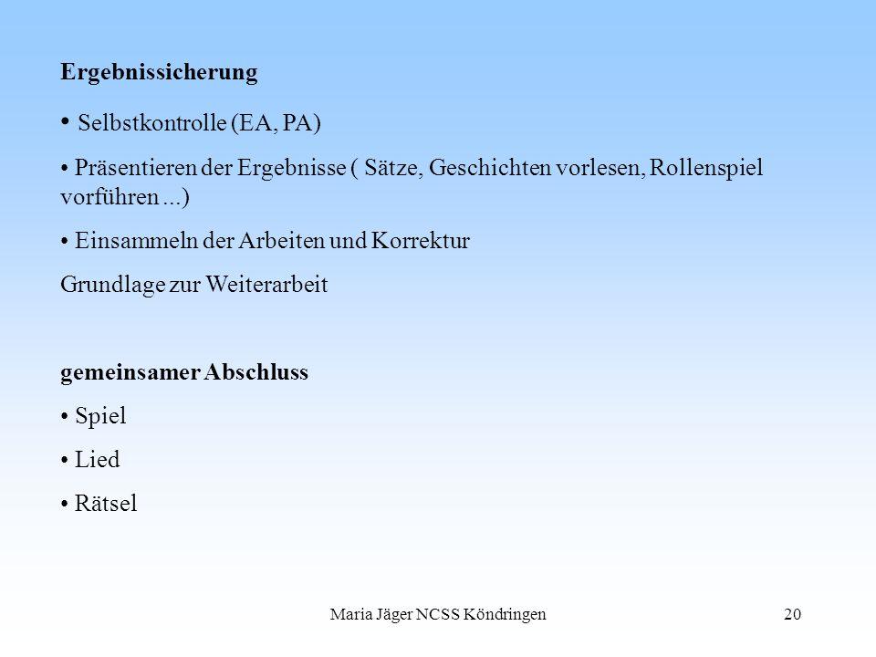 Maria Jäger NCSS Köndringen20 Ergebnissicherung Selbstkontrolle (EA, PA) Präsentieren der Ergebnisse ( Sätze, Geschichten vorlesen, Rollenspiel vorfüh