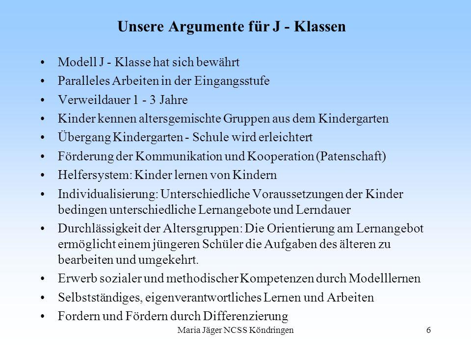 Maria Jäger NCSS Köndringen6 Unsere Argumente für J - Klassen Modell J - Klasse hat sich bewährt Paralleles Arbeiten in der Eingangsstufe Verweildauer
