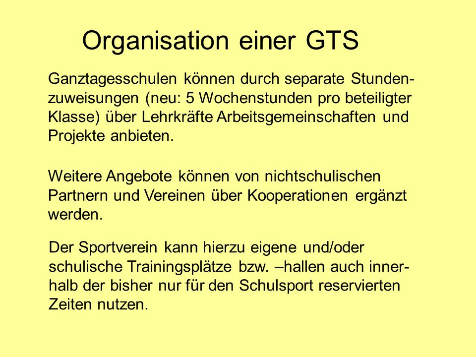 Organisation einer GTS Ganztagesschulen können durch separate Stunden- zuweisungen (neu: 5 Wochenstunden pro beteiligter Klasse) über Lehrkräfte Arbei