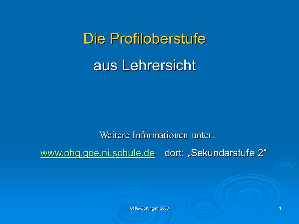 OHG-Göttingen 20091 Die Profiloberstufe aus Lehrersicht Weitere Informationen unter: www.ohg.goe.ni.schule.dewww.ohg.goe.ni.schule.de dort: Sekundarst