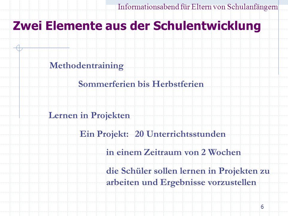 6 Zwei Elemente aus der Schulentwicklung Informationsabend für Eltern von Schulanfängern Methodentraining Sommerferien bis Herbstferien Lernen in Proj