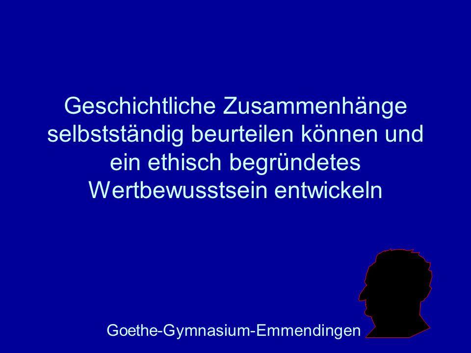 Geschichtliche Zusammenhänge selbstständig beurteilen können und ein ethisch begründetes Wertbewusstsein entwickeln Goethe-Gymnasium-Emmendingen Um Ih