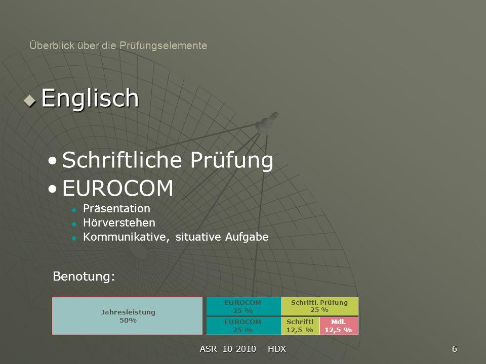 ASR 10-2010 HDX 6 Überblick über die Prüfungselemente Englisch Schriftliche Prüfung EUROCOM Präsentation Hörverstehen Kommunikative, situative Aufgabe Jahresleistung 50% Schriftl.