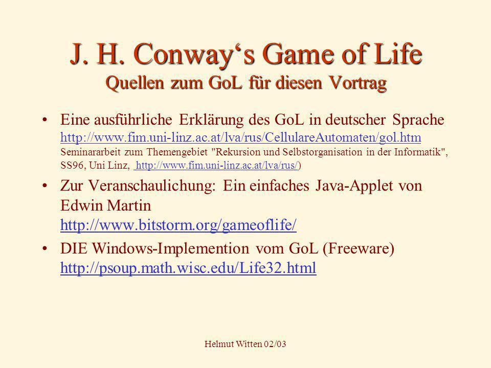 Helmut Witten 02/03 J. H. Conways Game of Life Quellen zum GoL für diesen Vortrag Eine ausführliche Erklärung des GoL in deutscher Sprache http://www.
