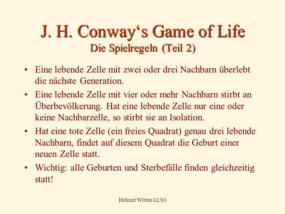Helmut Witten 02/03 J. H. Conways Game of Life Die Spielregeln (Teil 2) Eine lebende Zelle mit zwei oder drei Nachbarn überlebt die nächste Generation