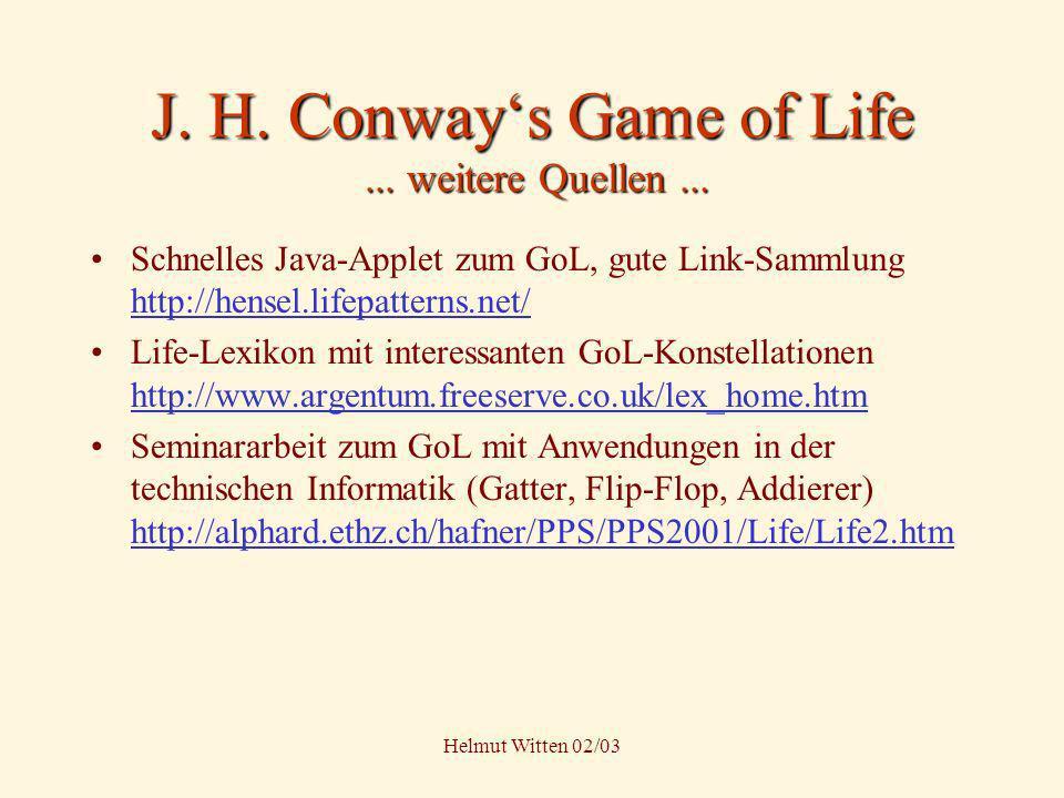 Helmut Witten 02/03 J. H. Conways Game of Life... weitere Quellen... Schnelles Java-Applet zum GoL, gute Link-Sammlung http://hensel.lifepatterns.net/