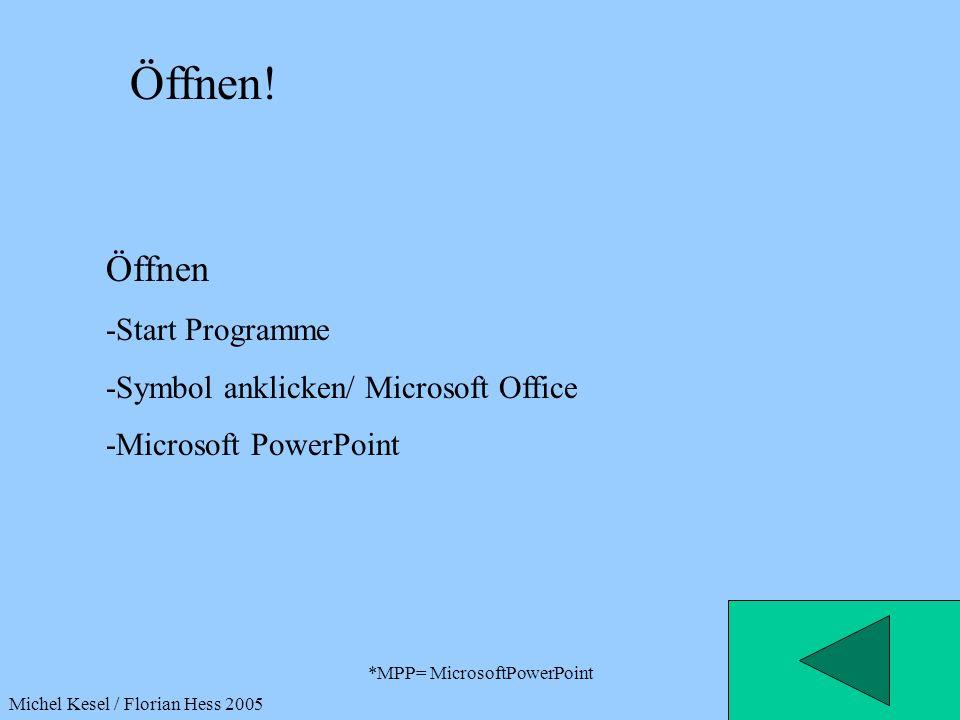 *MPP= MicrosoftPowerPoint Öffnen! Öffnen -Start Programme -Symbol anklicken/ Microsoft Office -Microsoft PowerPoint Michel Kesel / Florian Hess 2005