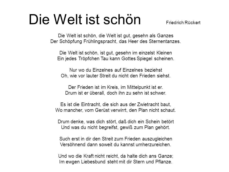 Die Welt ist schön Friedrich Rückert Die Welt ist schön, die Welt ist gut, gesehn als Ganzes Der Schöpfung Frühlingspracht, das Heer des Sternentanzes.