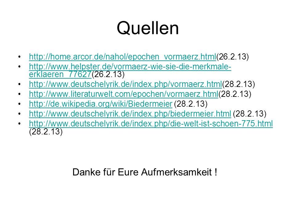 Quellen http://home.arcor.de/nahol/epochen_vormaerz.html(26.2.13)http://home.arcor.de/nahol/epochen_vormaerz.html http://www.helpster.de/vormaerz-wie-sie-die-merkmale- erklaeren_77627(26.2.13)http://www.helpster.de/vormaerz-wie-sie-die-merkmale- erklaeren_77627 http://www.deutschelyrik.de/index.php/vormaerz.html(28.2.13)http://www.deutschelyrik.de/index.php/vormaerz.html http://www.literaturwelt.com/epochen/vormaerz.html(28.2.13)http://www.literaturwelt.com/epochen/vormaerz.html http://de.wikipedia.org/wiki/Biedermeier (28.2.13)http://de.wikipedia.org/wiki/Biedermeier http://www.deutschelyrik.de/index.php/biedermeier.html (28.2.13)http://www.deutschelyrik.de/index.php/biedermeier.html http://www.deutschelyrik.de/index.php/die-welt-ist-schoen-775.html (28.2.13)http://www.deutschelyrik.de/index.php/die-welt-ist-schoen-775.html Danke für Eure Aufmerksamkeit !