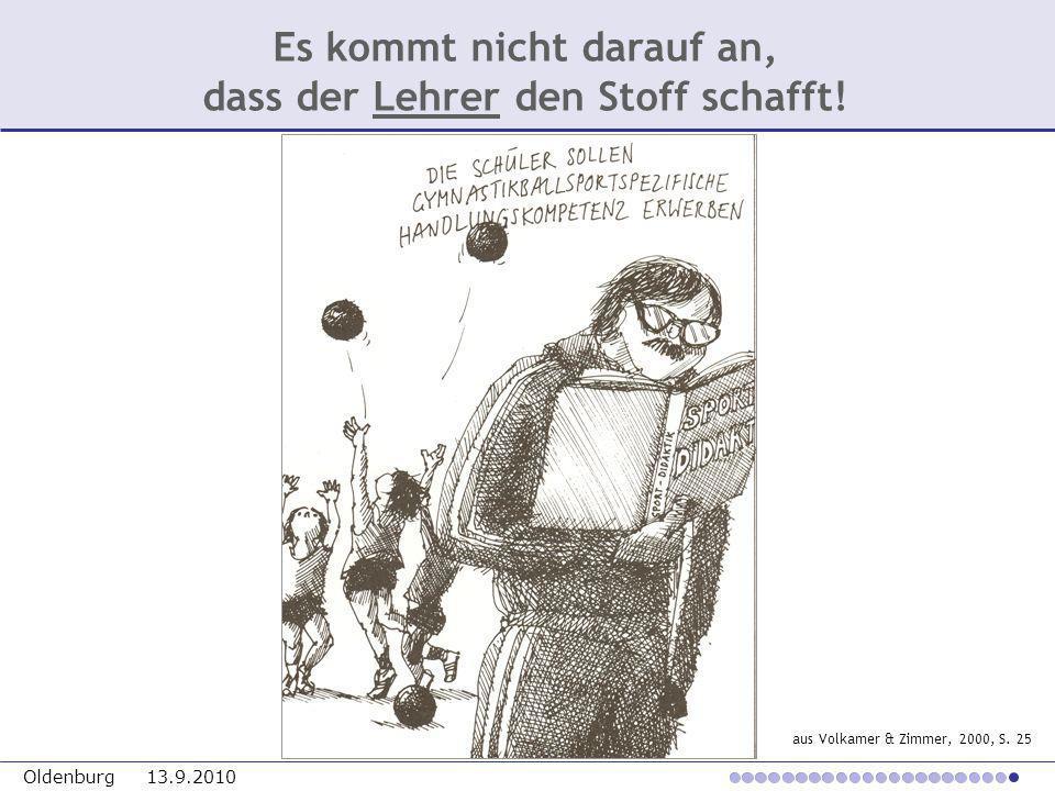 Oldenburg 13.9.2010 aus Volkamer & Zimmer, 2000, S. 25 Es kommt nicht darauf an, dass der Lehrer den Stoff schafft!