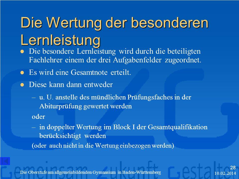 10.02.2014 Die Oberstufe am allgemeinbildenden Gymnasium in Baden-Württemberg 28 Die Wertung der besonderen Lernleistung Die besondere Lernleistung wird durch die beteiligten Fachlehrer einem der drei Aufgabenfelder zugeordnet.