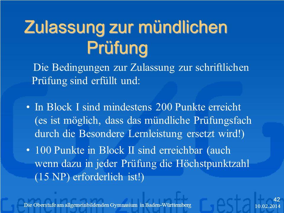 Zulassung zur mündlichen Prüfung 10.02.2014 Die Oberstufe am allgemeinbildenden Gymnasium in Baden-Württemberg 42 Die Bedingungen zur Zulassung zur schriftlichen Prüfung sind erfüllt und: In Block I sind mindestens 200 Punkte erreicht (es ist möglich, dass das mündliche Prüfungsfach durch die Besondere Lernleistung ersetzt wird!) 100 Punkte in Block II sind erreichbar (auch wenn dazu in jeder Prüfung die Höchstpunktzahl (15 NP) erforderlich ist!)