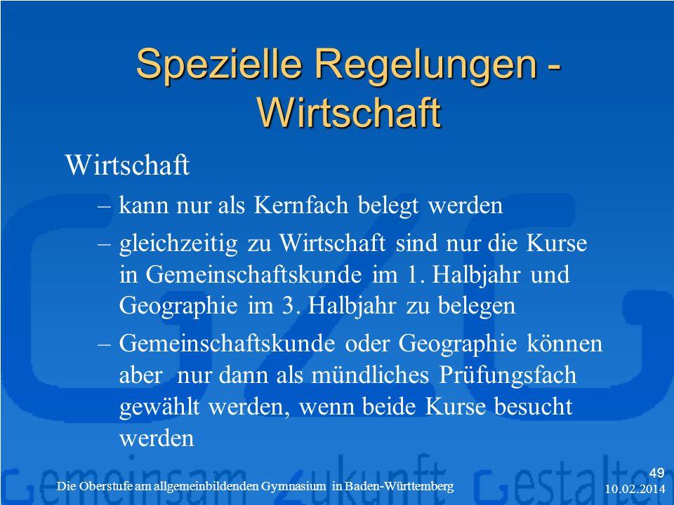 Spezielle Regelungen - Wirtschaft 10.02.2014 Die Oberstufe am allgemeinbildenden Gymnasium in Baden-Württemberg 49 Wirtschaft –kann nur als Kernfach belegt werden –gleichzeitig zu Wirtschaft sind nur die Kurse in Gemeinschaftskunde im 1.