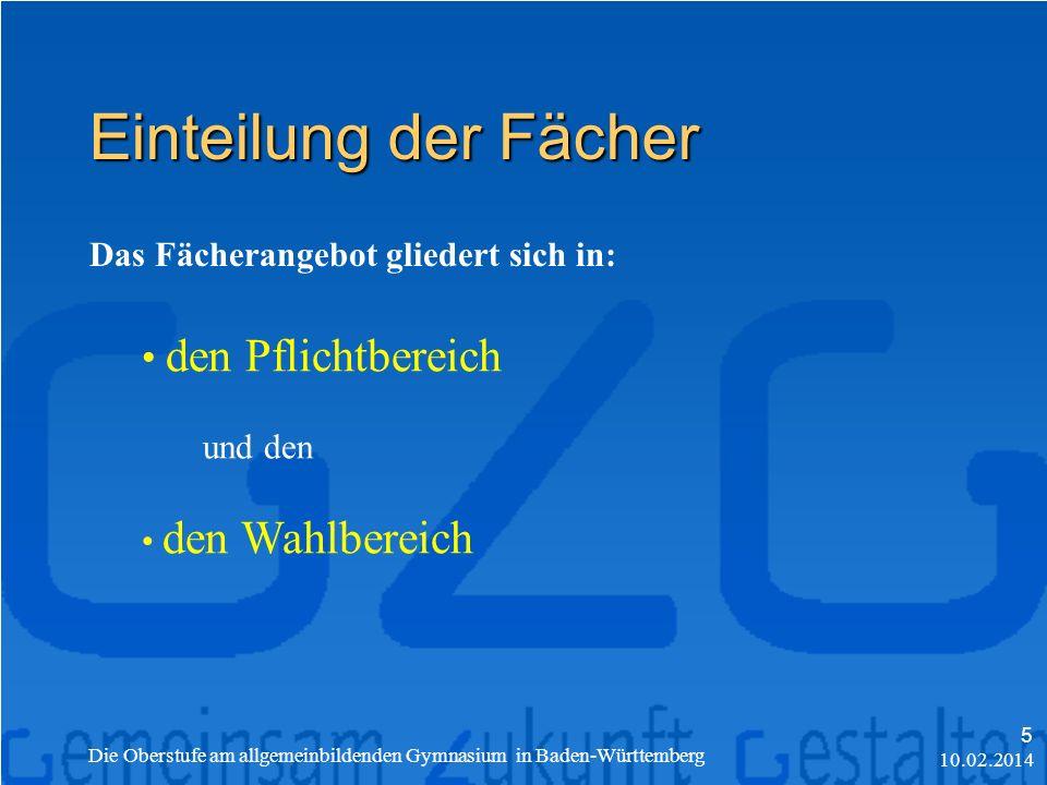 Einteilung der Fächer Das Fächerangebot gliedert sich in: den Pflichtbereich und den den Wahlbereich 10.02.2014 Die Oberstufe am allgemeinbildenden Gymnasium in Baden-Württemberg 5