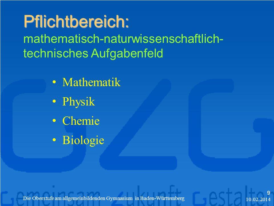Pflichtbereich: Pflichtbereich: mathematisch-naturwissenschaftlich- technisches Aufgabenfeld Mathematik Physik Chemie Biologie 10.02.2014 Die Oberstufe am allgemeinbildenden Gymnasium in Baden-Württemberg 9