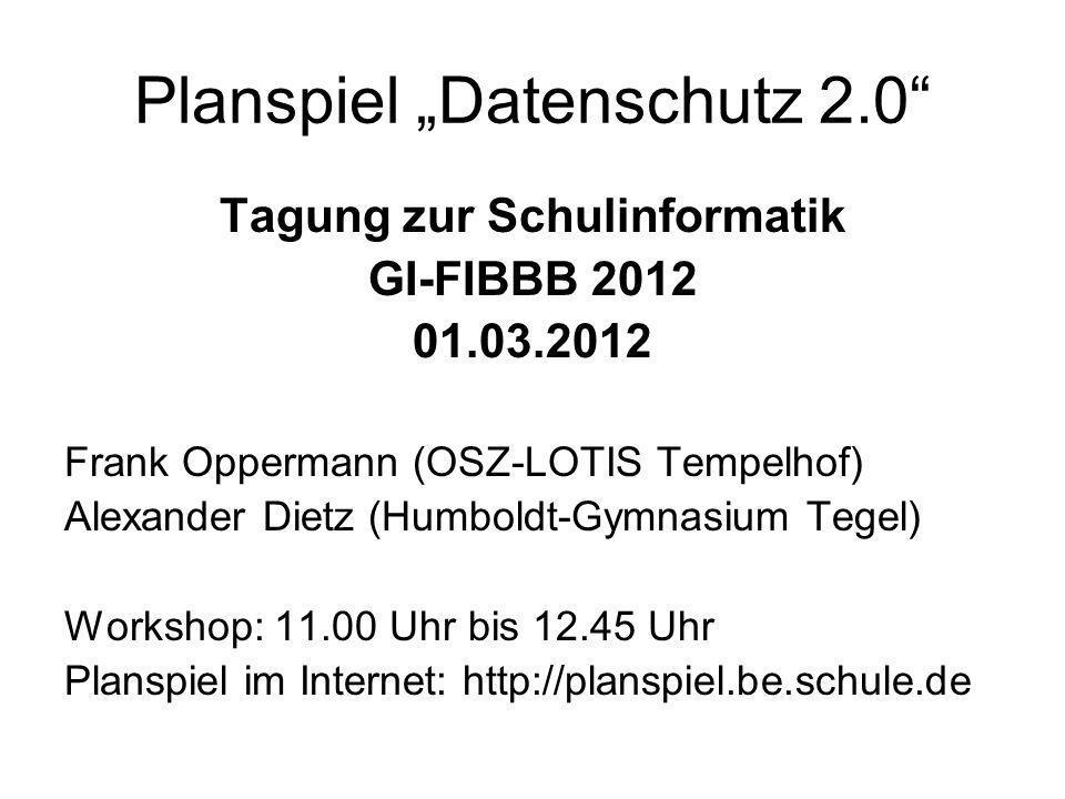 Planspiel Datenschutz 2.0 Tagung zur Schulinformatik GI-FIBBB 2012 01.03.2012 Frank Oppermann (OSZ-LOTIS Tempelhof) Alexander Dietz (Humboldt-Gymnasiu