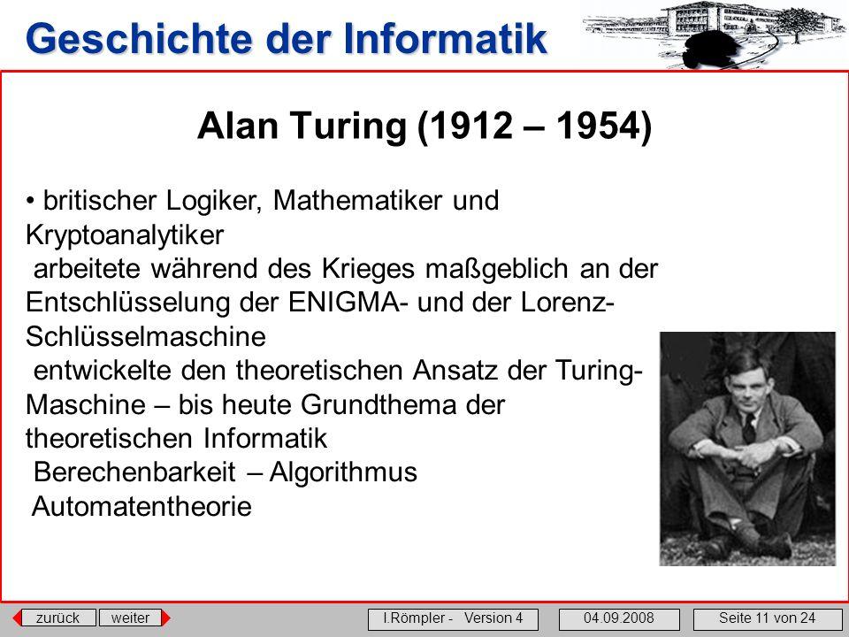 zurückweiter I.Römpler - Version 404.09.2008Seite 11 von 24 Geschichte der Informatik Alan Turing (1912 – 1954) britischer Logiker, Mathematiker und K