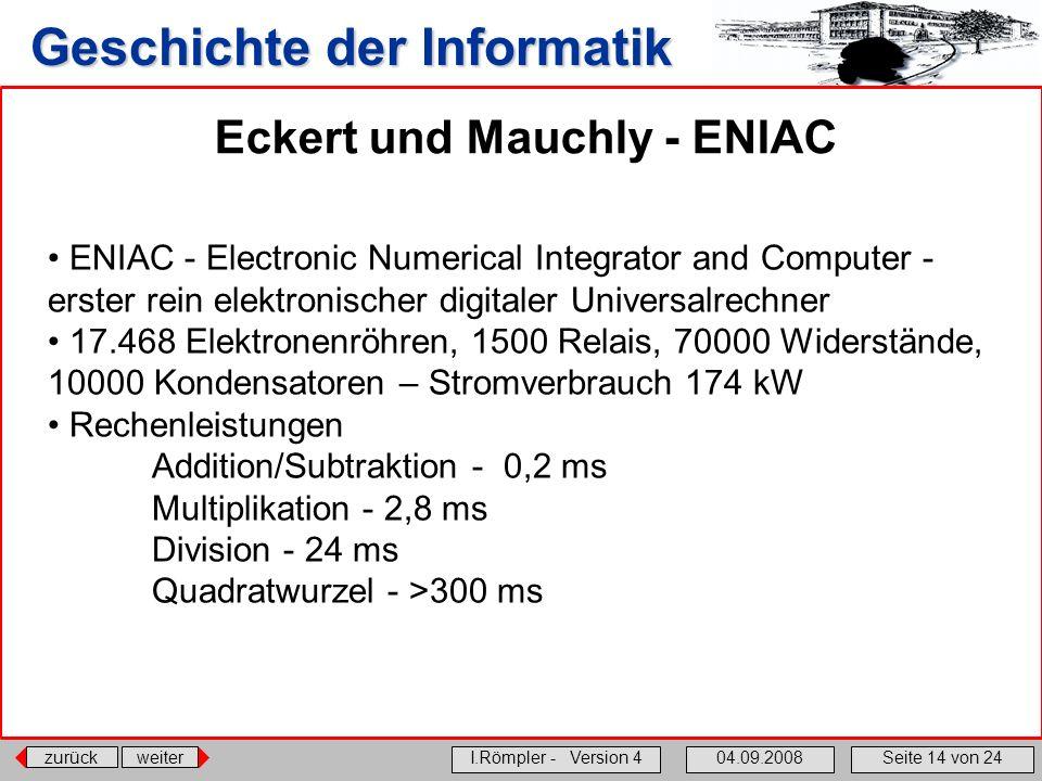 zurückweiter I.Römpler - Version 404.09.2008Seite 14 von 24 Geschichte der Informatik Eckert und Mauchly - ENIAC ENIAC - Electronic Numerical Integrat