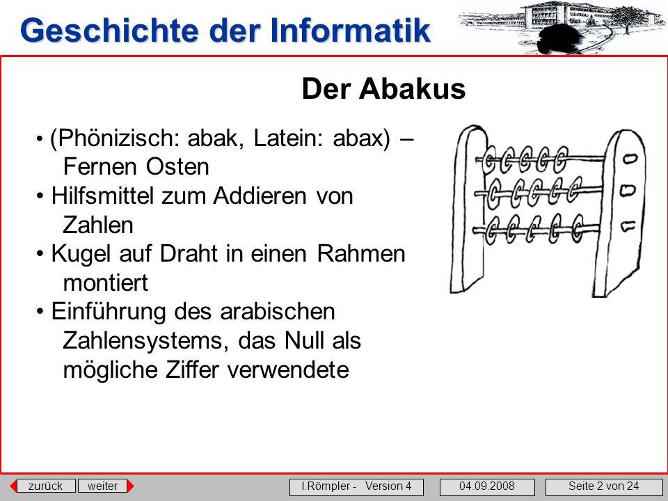 zurückweiter I.Römpler - Version 404.09.2008Seite 2 von 24 Geschichte der Informatik Der Abakus (Phönizisch: abak, Latein: abax) – Fernen Osten Hilfsm