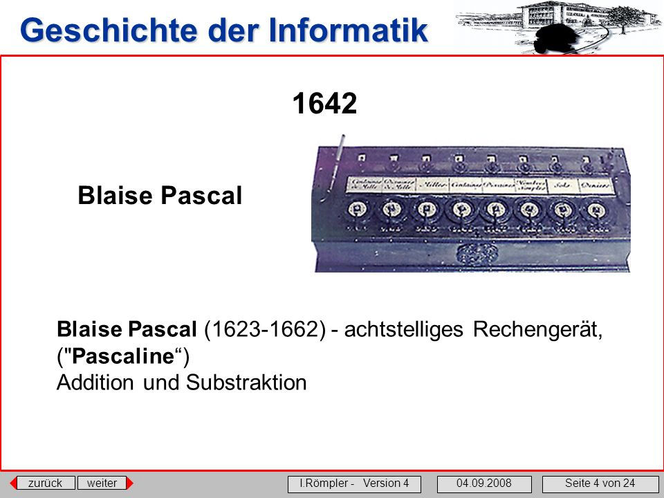 zurückweiter I.Römpler - Version 404.09.2008Seite 4 von 24 Geschichte der Informatik 1642 Blaise Pascal (1623-1662) - achtstelliges Rechengerät, (