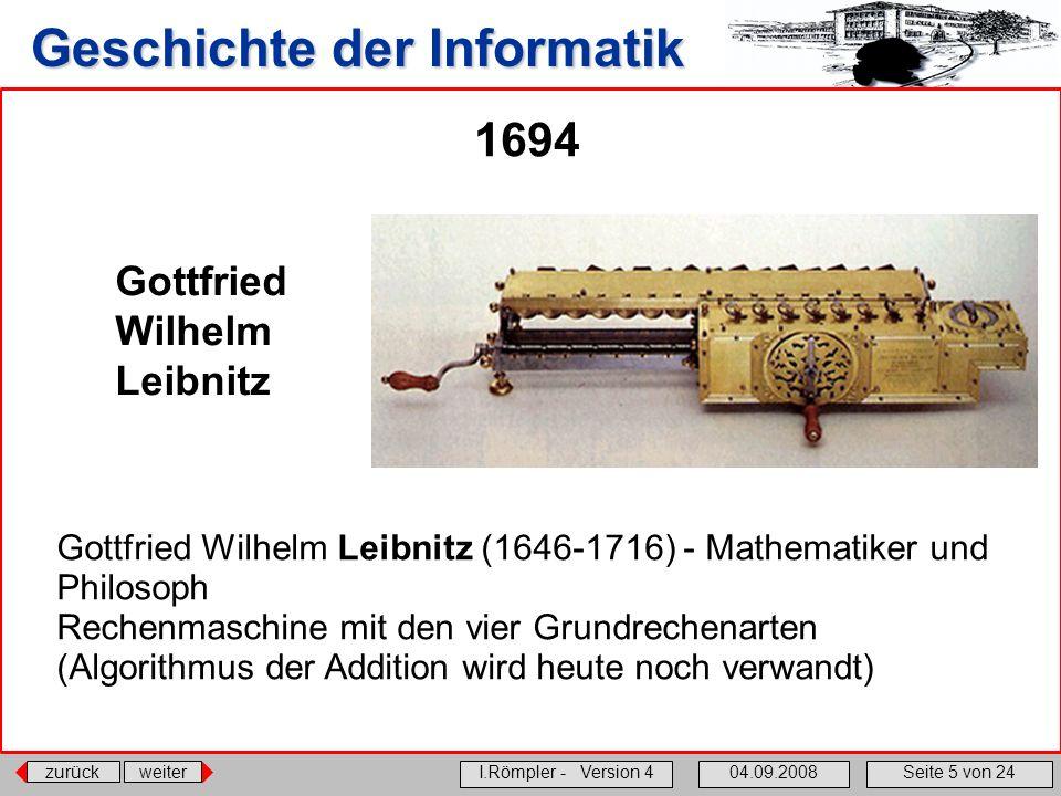 zurückweiter I.Römpler - Version 404.09.2008Seite 5 von 24 Geschichte der Informatik 1694 Gottfried Wilhelm Leibnitz Gottfried Wilhelm Leibnitz (1646-