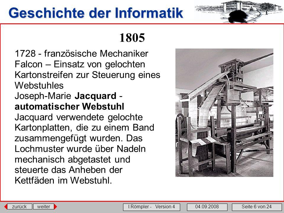zurückweiter I.Römpler - Version 404.09.2008Seite 6 von 24 Geschichte der Informatik 1805 1728 - französische Mechaniker Falcon – Einsatz von gelochte