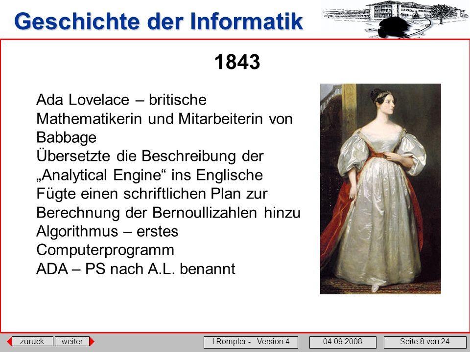 zurückweiter I.Römpler - Version 404.09.2008Seite 8 von 24 Geschichte der Informatik 1843 Ada Lovelace – britische Mathematikerin und Mitarbeiterin vo